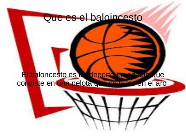 Que es el baloincestoEl baloncesto es un deporte en equipo queconsiste en una pelota que se mete en el aro