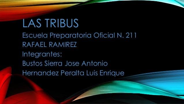 LAS TRIBUSEscuela Preparatoria Oficial N. 211RAFAEL RAMIREZIntegrantes:Bustos Sierra Jose AntonioHernandez Peralta Luis En...