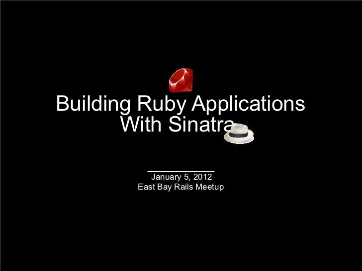 Building Ruby Applications       With Sinatra           January 5, 2012        East Bay Rails Meetup
