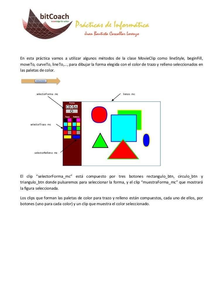 En esta práctica vamos a utilizar algunos métodos de la clase MovieClip como lineStyle, beginFill,moveTo, curveTo, lineTo,...