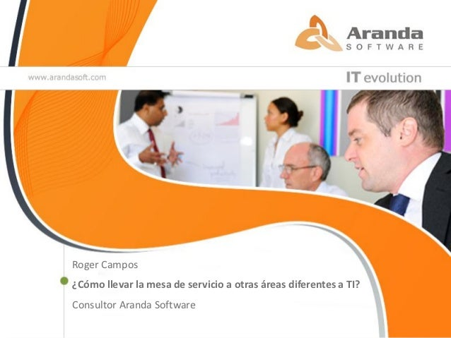 Roger Campos¿Cómo llevar la mesa de servicio a otras áreas diferentes a TI?Consultor Aranda Software