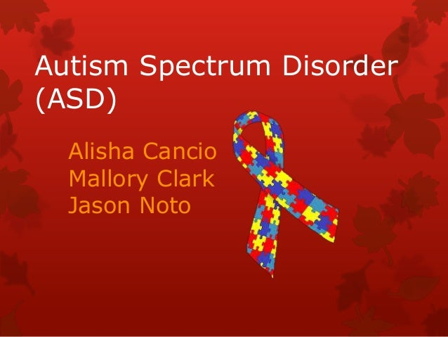 Autism Spectrum Disorder (ASD) Alisha Cancio Mallory Clark Jason Noto