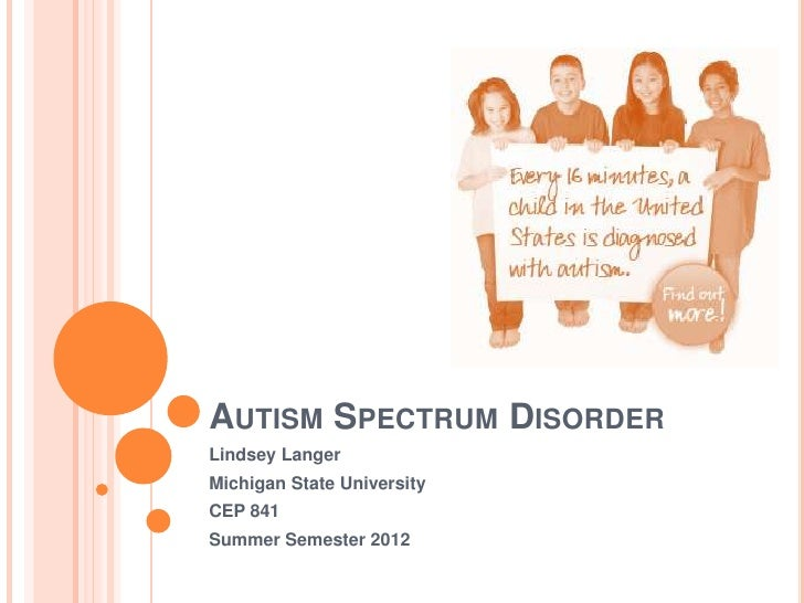 AUTISM SPECTRUM DISORDERLindsey LangerMichigan State UniversityCEP 841Summer Semester 2012