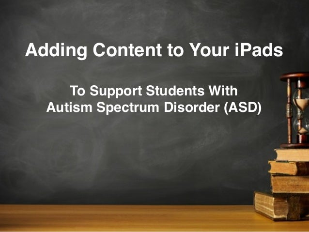 Adding Content to Your iPadsTo Support Students WithAutism Spectrum Disorder (ASD)
