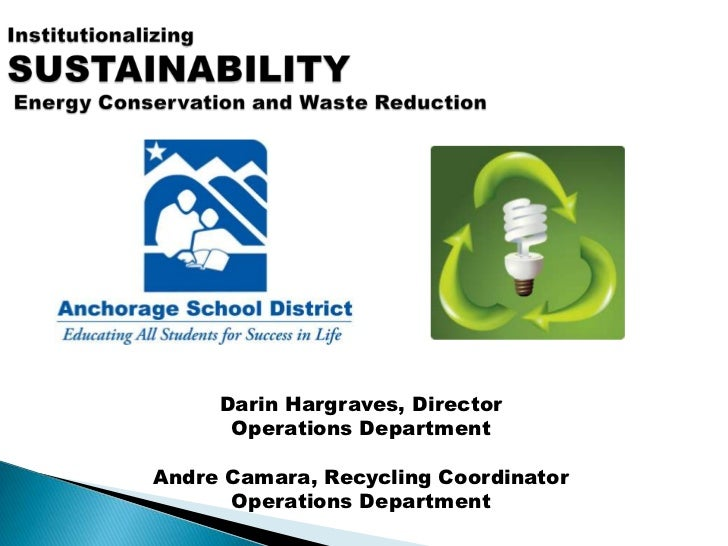 InstitutionalizingSUSTAINABILITY Energy Conservation and Waste Reduction <br />Darin Hargraves, Director <br />Operations ...