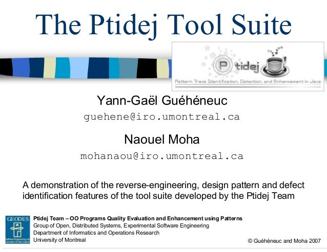 The Ptidej Tool Suite Yann-Gaël Guéhéneuc guehene@iro.umontreal.ca  Naouel Moha mohanaou@iro.umontreal.ca A demonstration ...