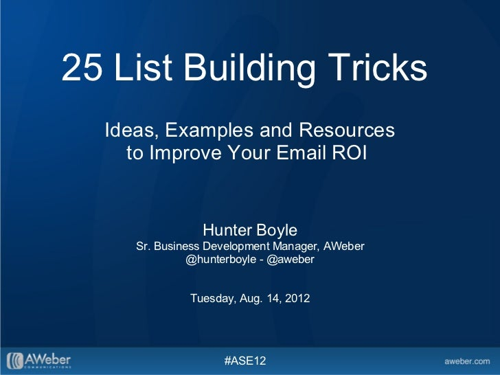 25 List Building Tricks  Ideas, Examples and Resources    to Improve Your Email ROI                Hunter Boyle     Sr. Bu...