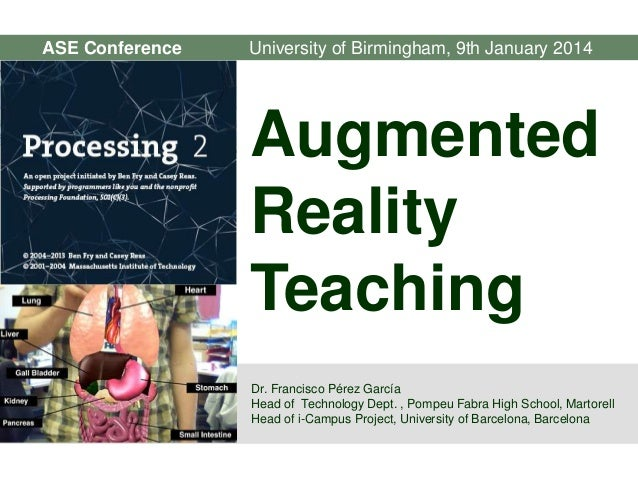 ASE Conference  University of Birmingham, 9th January 2014  Augmented Reality Teaching Dr. Francisco Pérez García Head of ...