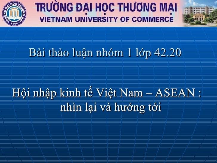 Bài thảo luận nhóm 1 lớp 42.20 <ul><li>Hội nhập kinh tế Việt Nam – ASEAN : nhìn lại và hướng tới </li></ul>