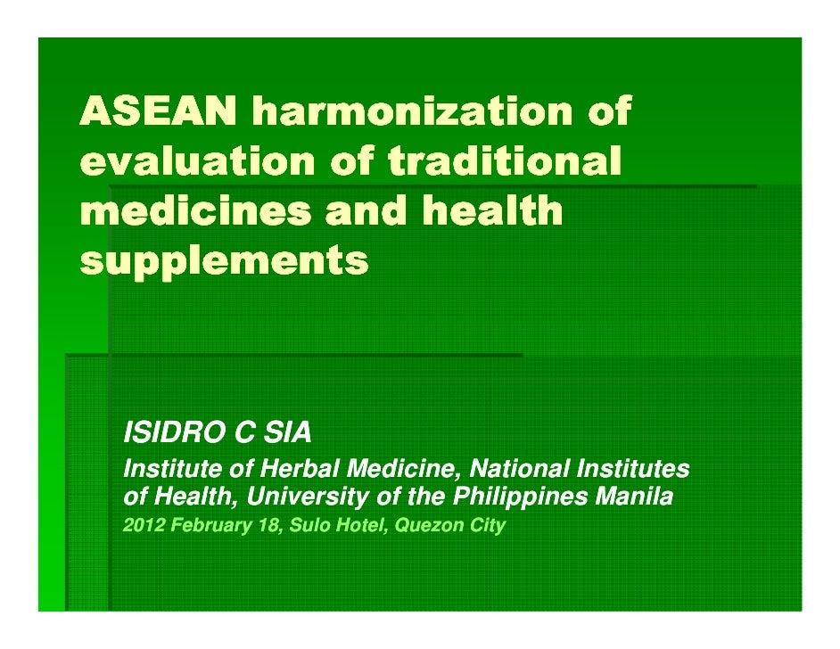 ASEAN harmonization ofevaluation of traditionalmedicines and healthsupplements ISIDRO C SIA Institute of Herbal Medicine, ...