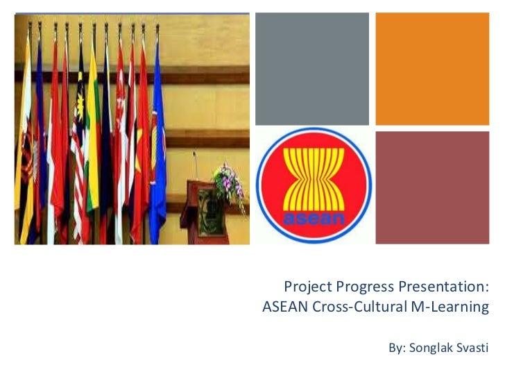 +       Project Progress Presentation:    ASEAN Cross-Cultural M-Learning                      By: Songlak Svasti