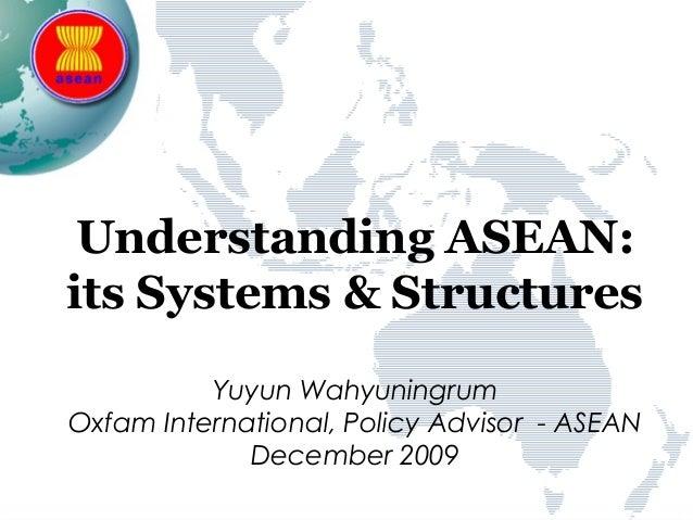Understanding ASEAN:its Systems & StructuresYuyun WahyuningrumOxfam International, Policy Advisor - ASEANDecember 2009
