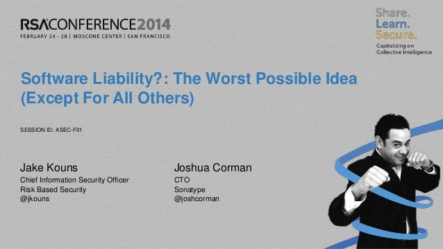SESSION ID: Software Liability?: The Worst Possible Idea (Except For All Others) ASEC-F01 Jake Kouns Chief Information Sec...