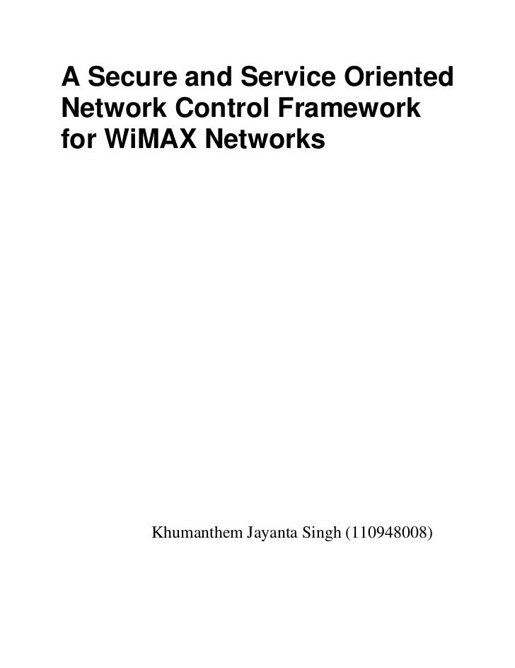 A Secure and Service OrientedNetwork Control Frameworkfor WiMAX Networks      Khumanthem Jayanta Singh (110948008)