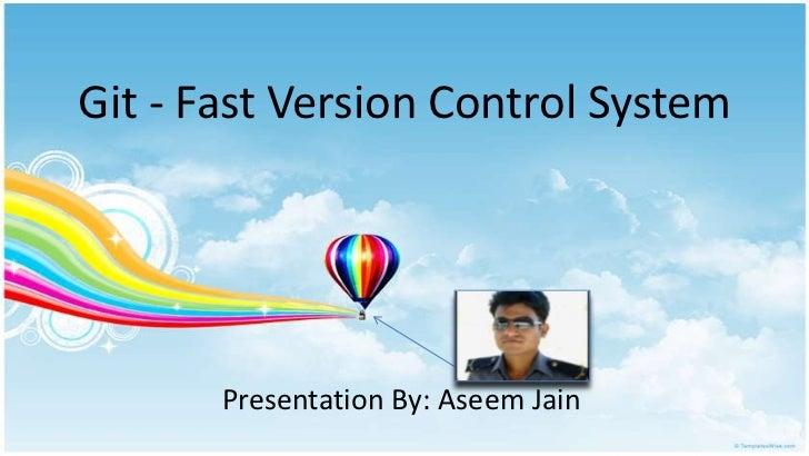 Git - Fast Version Control System       Presentation By: Aseem Jain