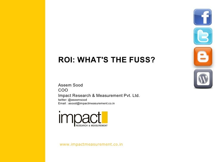 ROI: WHAT'S THE FUSS? Aseem Sood COO Impact Research & Measurement Pvt. Ltd. twitter: @aseemsood Email : asood@impactmeasu...