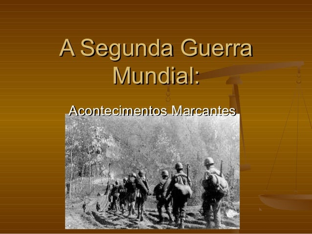 A Segunda Guerra    Mundial:Acontecimentos Marcantes