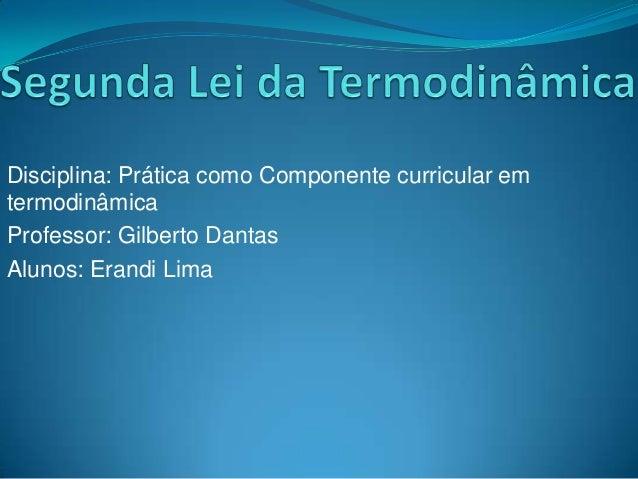 Disciplina: Prática como Componente curricular em termodinâmica Professor: Gilberto Dantas Alunos: Erandi Lima
