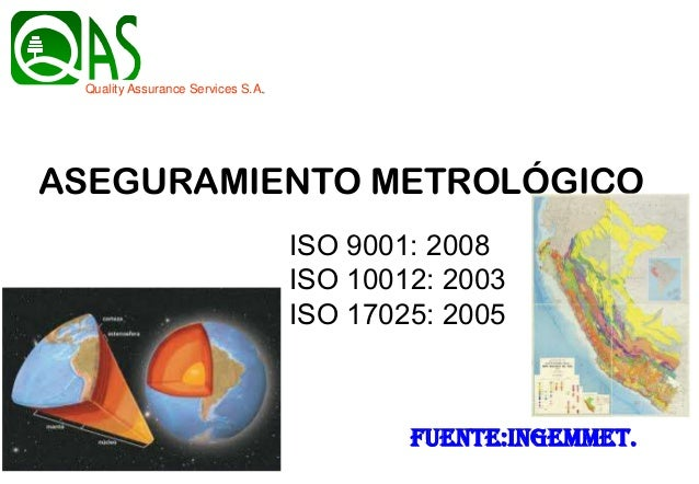 fuente:INGEMMET. Quality Assurance Services S.A. ASEGURAMIENTO METROLÓGICO ISO 9001: 2008 ISO 10012: 2003 ISO 17025: 2005