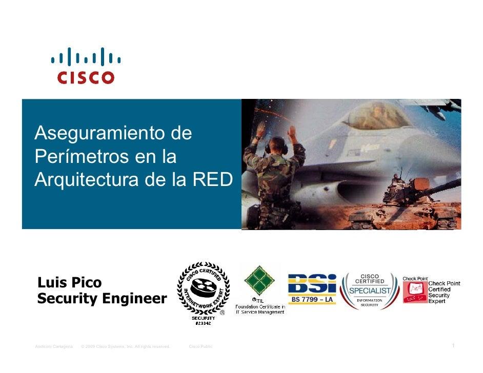 Aseguramiento de Perímetros en la Arquitectura de la RED     Luis Pico Security Engineer   Andicom Cartagena   © 2009 Cisc...