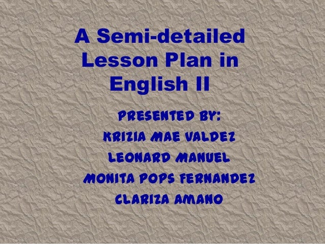 A Semi-detailed Lesson Plan in English II Presented by: Krizia Mae Valdez Leonard Manuel Monita Pops Fernandez Clariza Ama...