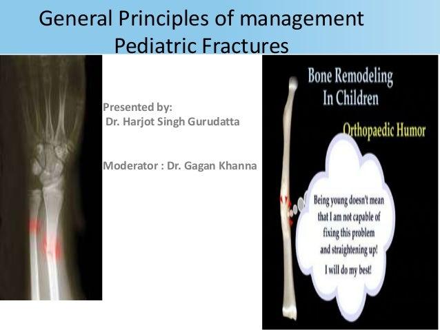 General Principles of management Pediatric Fractures Presented by: Dr. Harjot Singh Gurudatta Moderator : Dr. Gagan Khanna