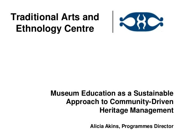 Traditional Arts and Ethnology Centre         Museum Education as a Sustainable            Approach to Community-Driven   ...