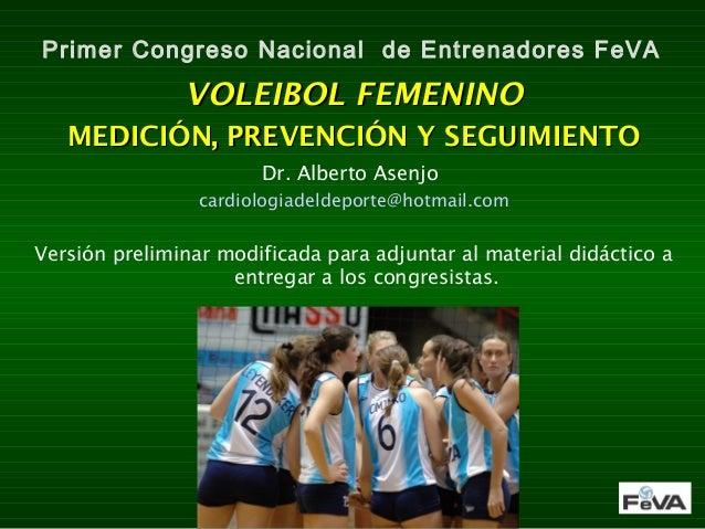 Primer Congreso Nacional de Entrenadores FeVA  VOLEIBOL FEMENINO MEDICIÓN, PREVENCIÓN Y SEGUIMIENTO Dr. Alberto Asenjo car...