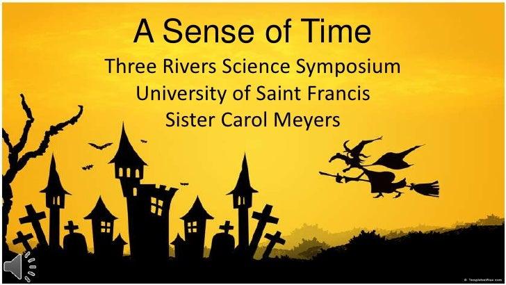 A Sense of Time<br />Three Rivers Science SymposiumUniversity of Saint FrancisSister Carol Meyers <br />