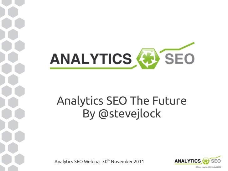 Analytics SEO The Future    By @stevejlockAnalytics SEO Webinar 30th November 2011