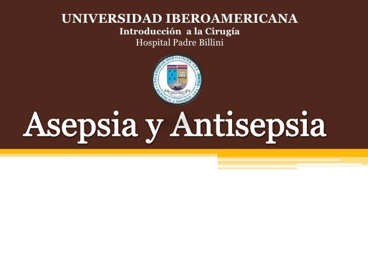 UNIVERSIDAD IBEROAMERICANA<br />Introducción  a la Cirugía<br />Hospital Padre Billini<br />Asepsia y Antisepsia<br />
