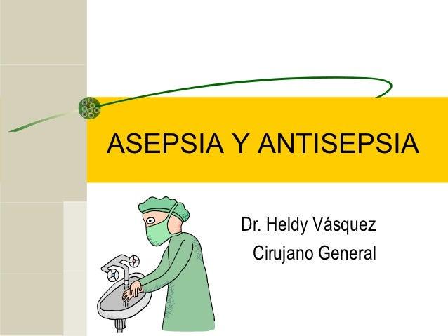 ASEPSIA Y ANTISEPSIA        Dr. Heldy Vásquez         Cirujano General