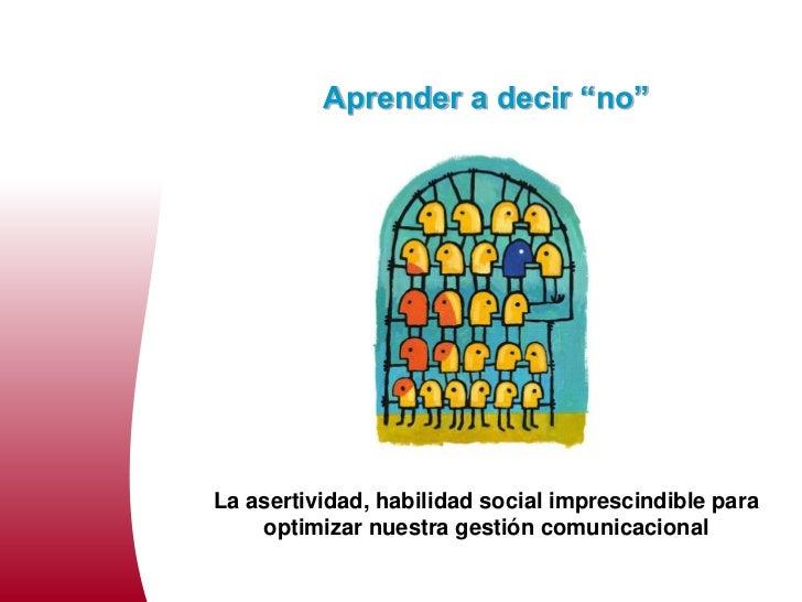 """Aprender a decir """"no""""La asertividad, habilidad social imprescindible para    optimizar nuestra gestión comunicacional"""