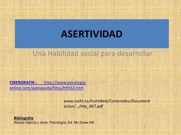 ASERTIVIDAD              Una Habilidad social para desarrollarCIBERGRAFIA :    http://www.psicologia-online.com/autoayuda/...