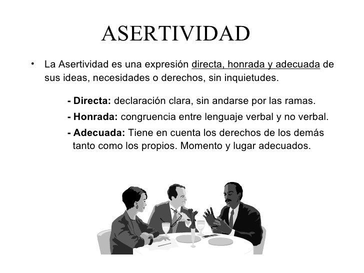 ASERTIVIDAD• La Asertividad es una expresión directa, honrada y adecuada de  sus ideas, necesidades o derechos, sin inquie...