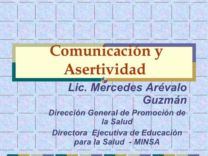 Comunicación y Asertividad   Lic. Mercedes Arévalo Guzmán Dirección General de Promoción de la Salud Directora  Ejecutiva ...