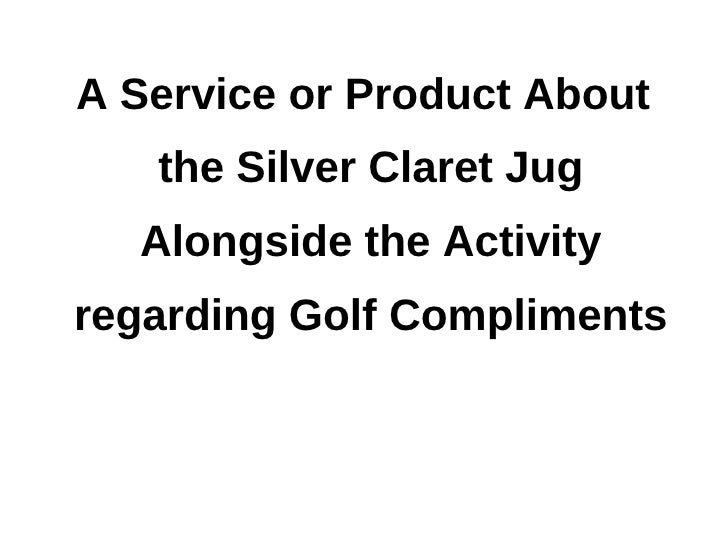 A service or product about the silver claret jug alongside the activity regarding golf compliments