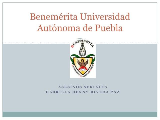 Benemérita Universidad Autónoma de Puebla  ASESINOS SERIALES GABRIELA DENNY RIVERA PAZ