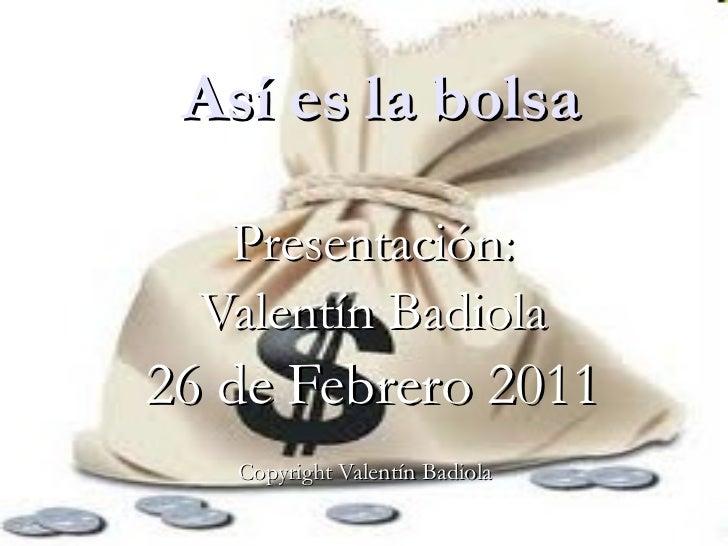 Así es la bolsa Presentación: Valentín Badiola 26 de Febrero 2011 Copyright Valentín Badiola