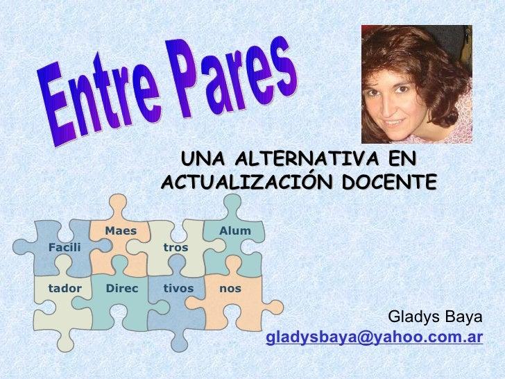 Entre Pares UNA ALTERNATIVA EN ACTUALIZACIÓN DOCENTE Gladys Baya  [email_address] Maes Alum Direc tros tivos nos Facili ta...