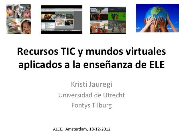 Recursos TIC y mundos virtualesaplicados a la enseñanza de ELE               Kristi Jauregi         Universidad de Utrecht...