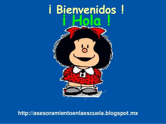 ¡ Bienvenidos ! ¡ Hola ! http://asesoramientoenlaescuela.blogspot.mx