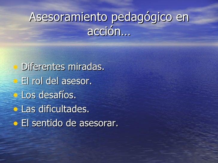 Asesoramiento pedagógico en acción… <ul><li>Diferentes miradas. </li></ul><ul><li>El rol del asesor. </li></ul><ul><li>Los...