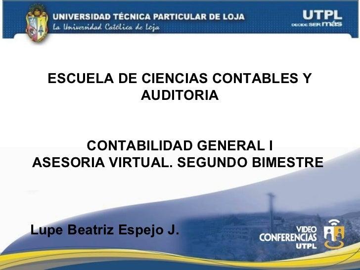 ESCUELA DE CIENCIAS CONTABLES Y AUDITORIA CONTABILIDAD GENERAL I ASESORIA VIRTUAL. SEGUNDO BIMESTRE  Lupe Beatriz Espejo J.
