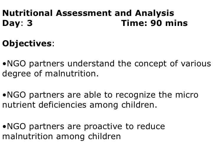 Nutritional Assessment and Analysis<br />Day: 3     			    Time: 90 mins<br />Objectives:<br /><ul><li>NGO partners unders...