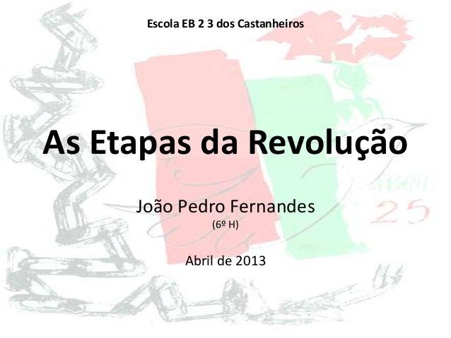 As Etapas da RevoluçãoJoão Pedro Fernandes(6º H)Abril de 2013Escola EB 2 3 dos Castanheiros