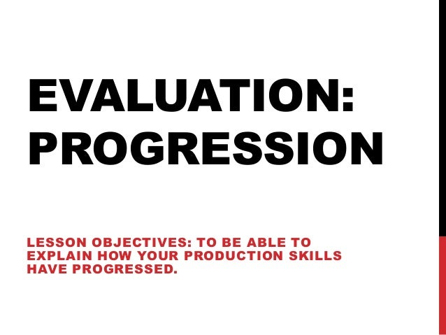 EVALUATION:PROGRESSIONLESSON OBJECTIVES: TO BE ABLE TOEXPLAIN HOW YOUR PRODUCTION SKILLSHAVE PROGRESSED.