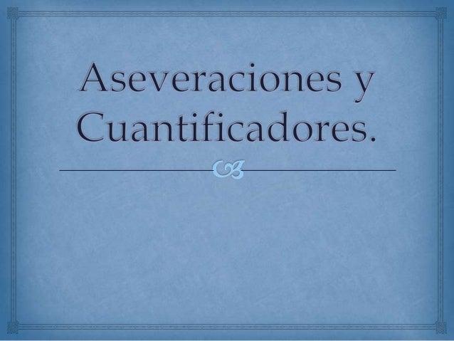 Aseveraciones                Una aseveración es un enunciado mediante el cual seestablece una relación entre dos concepto...