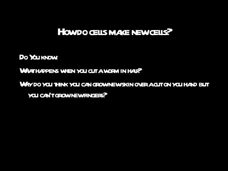 How do cells make new cells? <ul><li>Do You know:  </li></ul><ul><li>What happens when you cut a worm in half? </li></ul><...
