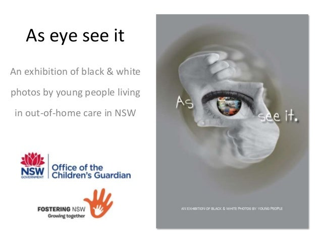 As eye see it An exhibition of black & white photos by young people living in out-of-home care in NSW